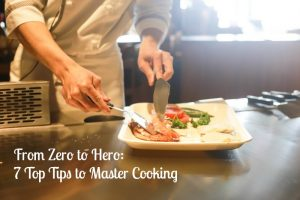 From Zero to Hero: 7 Top Tips to Master Cooking